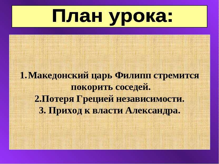 Македонский царь Филипп стремится покорить соседей. 2.Потеря Грецией независи...