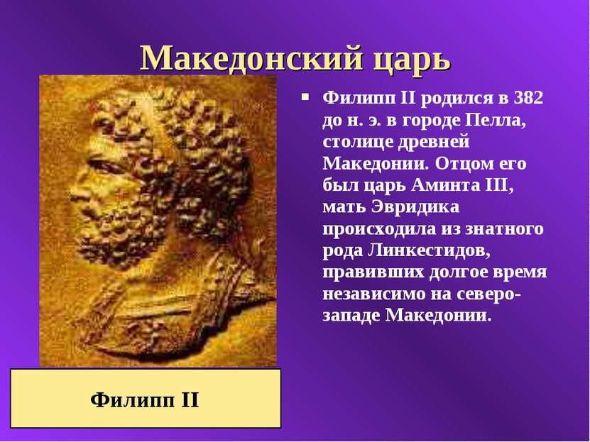 Македонский царь Филипп II родился в 382 до н. э. в городе Пелла, столице дре...