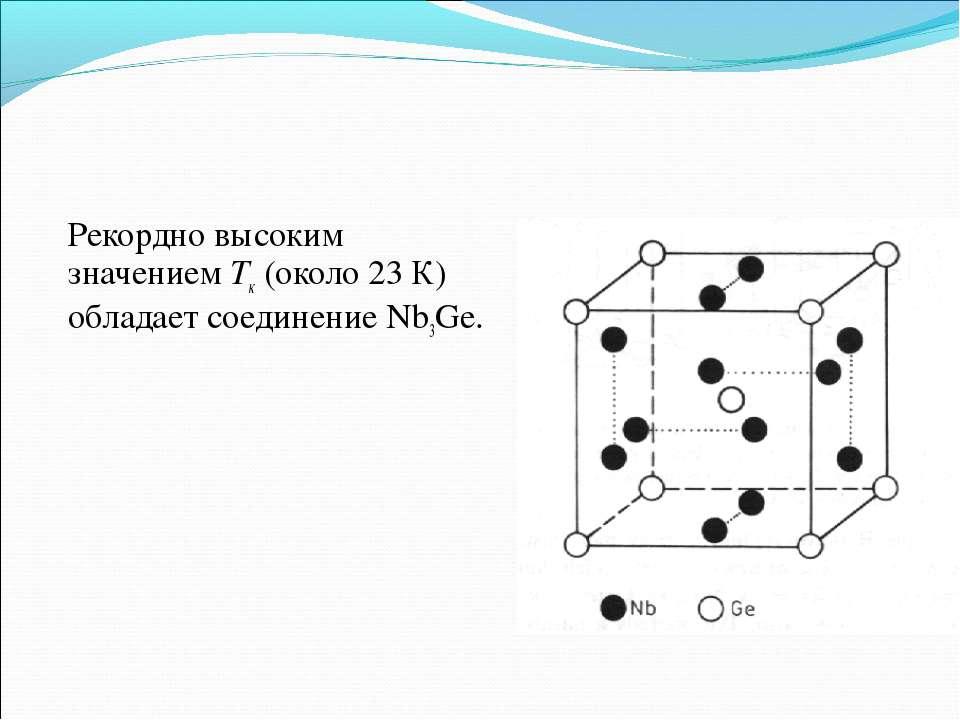 Рекордно высоким значениемТк(около 23 К) обладает соединение Nb3Ge.
