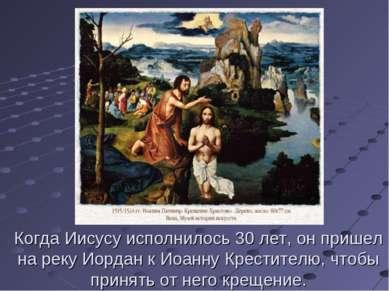 Когда Иисусу исполнилось 30 лет, он пришел на реку Иордан к Иоанну Крестителю...