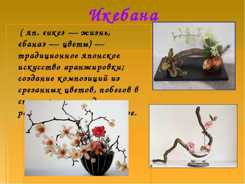 Икебана ( яп. «ике»— жизнь, «бана»— цветы)— традиционное японское искусств...