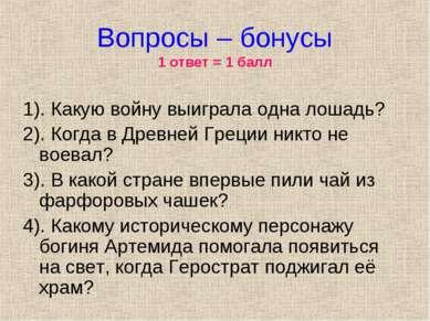 Вопросы – бонусы 1 ответ = 1 балл 1). Какую войну выиграла одна лошадь? 2). К...