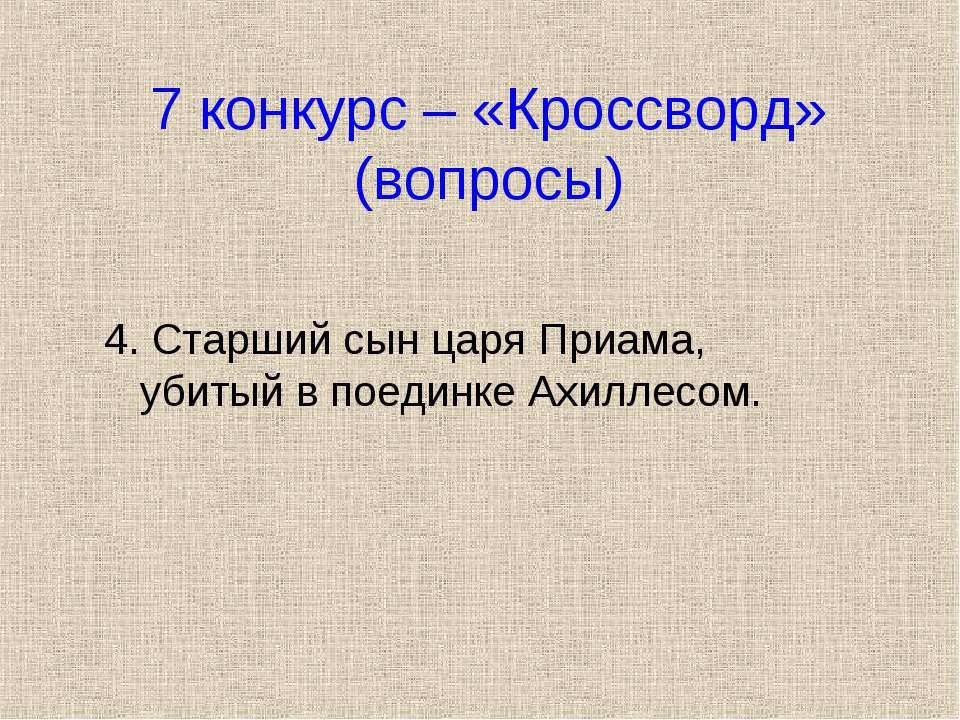 7 конкурс – «Кроссворд» (вопросы) 4. Старший сын царя Приама, убитый в поедин...
