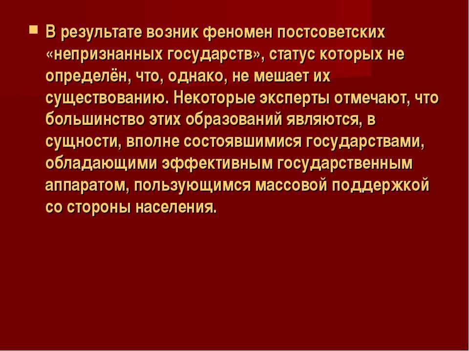 В результате возник феномен постсоветских «непризнанных государств», статус к...