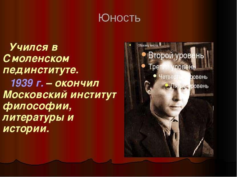 Учился в Смоленском пединституте. 1939 г. – окончил Московский институт филос...