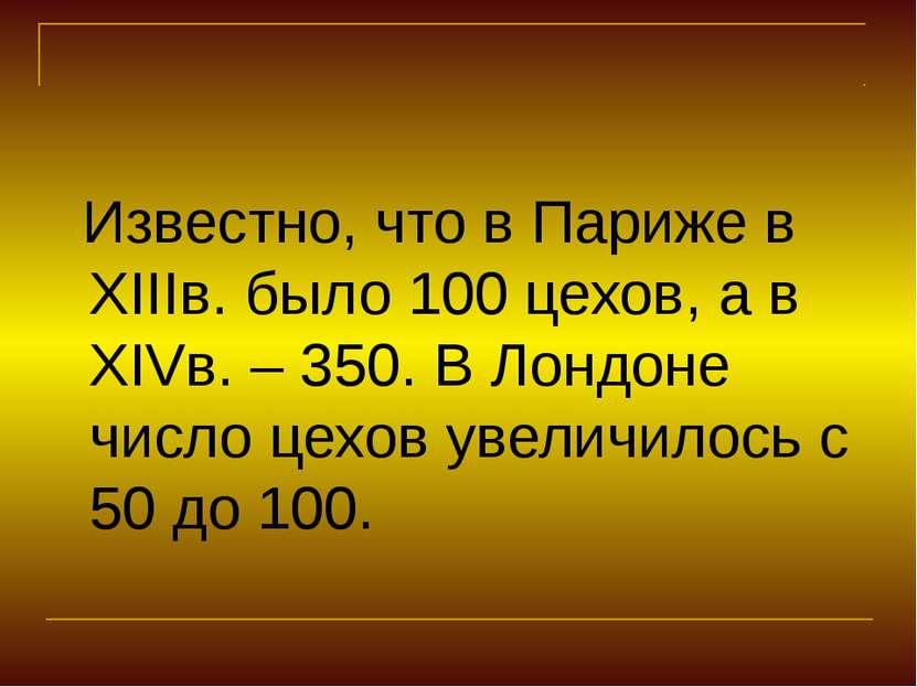 Известно, что в Париже в XIIIв. было 100 цехов, а в XIVв. – 350. В Лондоне чи...