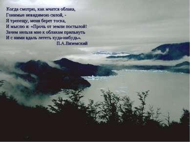 Когда смотрю, как мчатся облака, Гонимые невидимою силой, - Я трепещу, меня б...