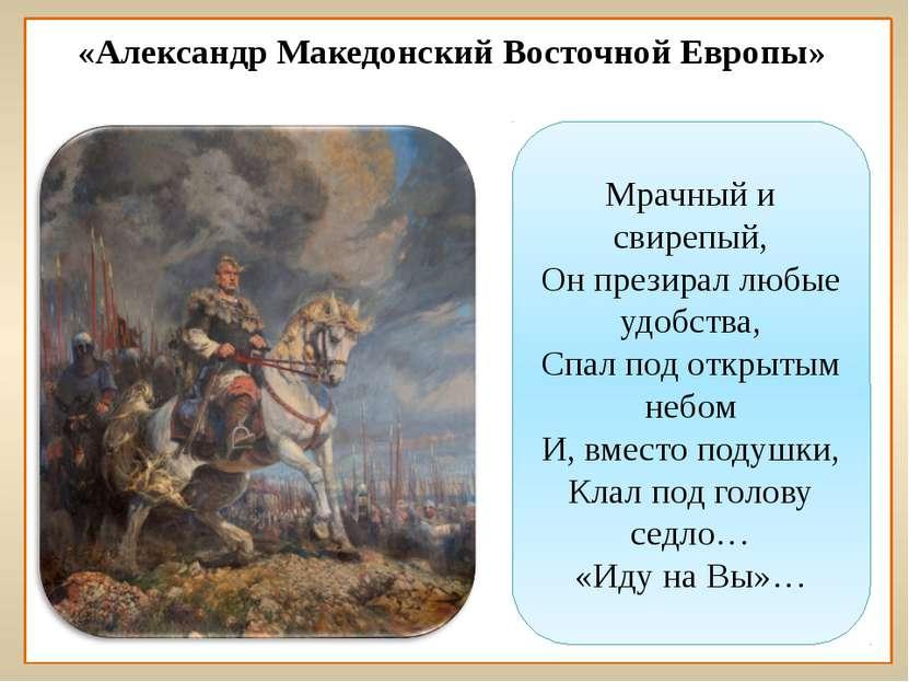 «Александр Македонский Восточной Европы» Мрачный и свирепый, Он презирал любы...