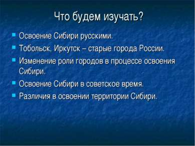 Что будем изучать? Освоение Сибири русскими. Тобольск, Иркутск – старые город...