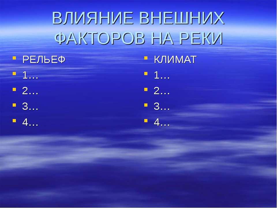 ВЛИЯНИЕ ВНЕШНИХ ФАКТОРОВ НА РЕКИ РЕЛЬЕФ 1… 2… 3… 4… КЛИМАТ 1… 2… 3… 4…
