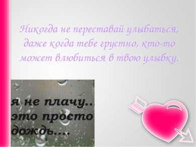 Никогда не переставай улыбаться, даже когда тебе грустно, кто-то может влюбит...