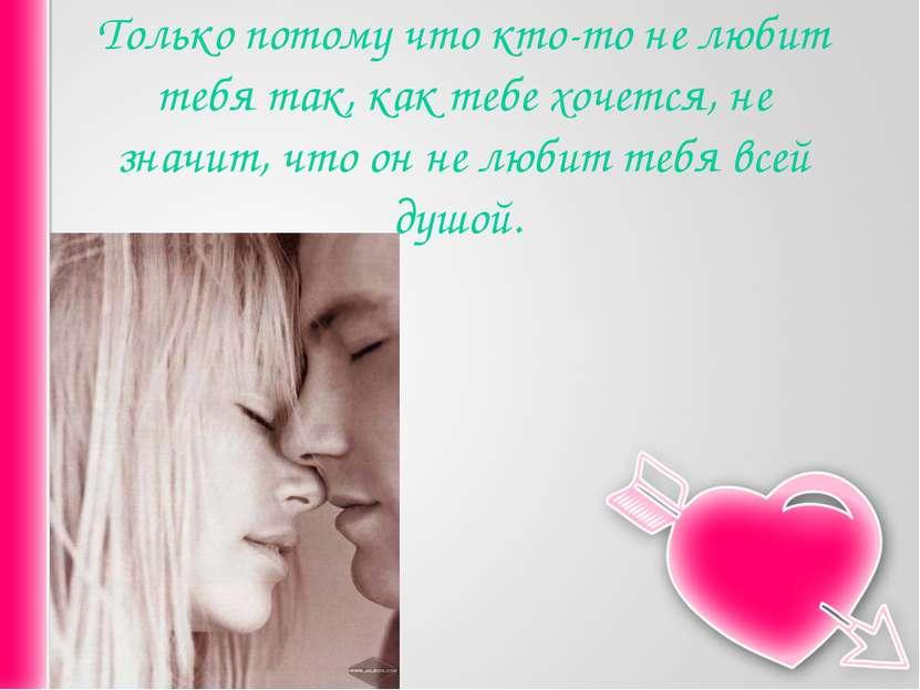 Только потому что кто-то не любит тебя так, как тебе хочется, не значит, что ...
