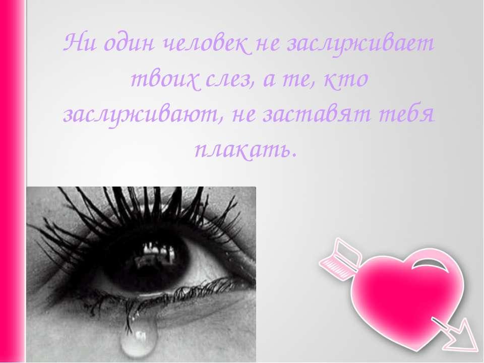 Ни один человек не заслуживает твоих слез, а те, кто заслуживают, не заставят...