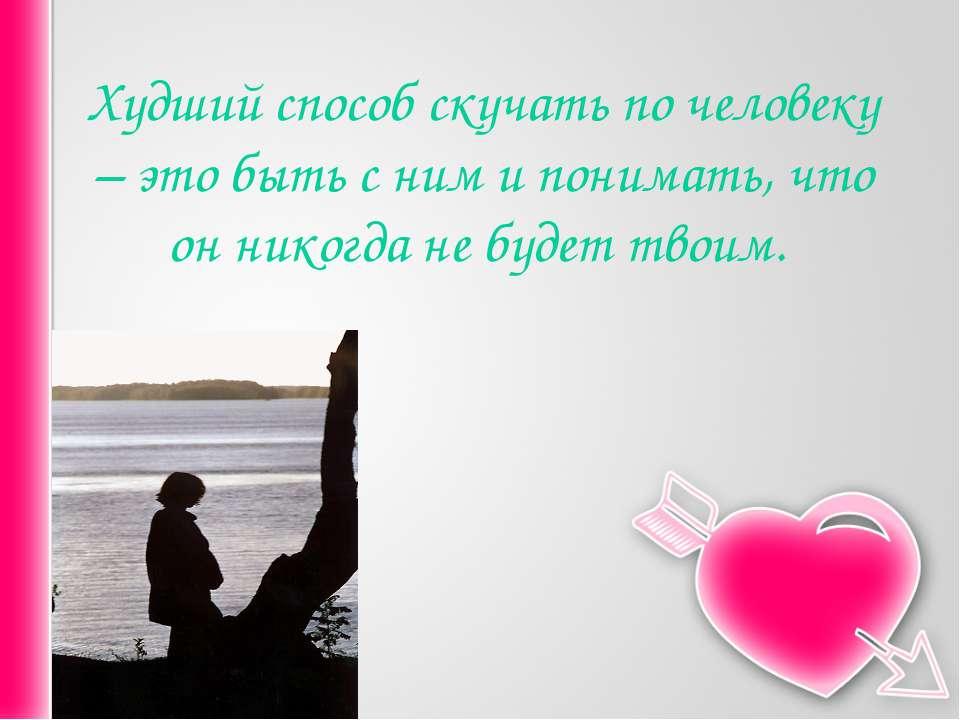 Худший способ скучать по человеку – это быть с ним и понимать, что он никогда...
