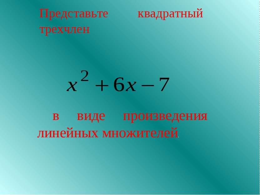 Представьте квадратный трехчлен в виде произведения линейных множителей.