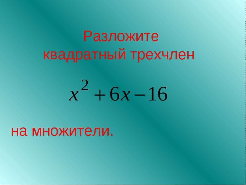 Разложите квадратный трехчлен на множители.