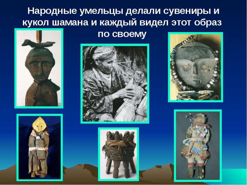 Народные умельцы делали сувениры и кукол шамана и каждый видел этот образ по ...