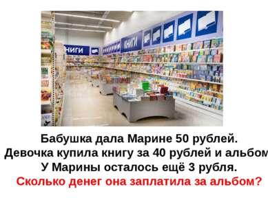 Бабушка дала Марине 50 рублей. Девочка купила книгу за 40 рублей и альбом. У ...