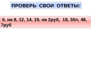 ПРОВЕРЬ СВОИ ОТВЕТЫ: 6, на 8, 12, 14, 19, на 2руб, 18, 30л, 48, 7руб