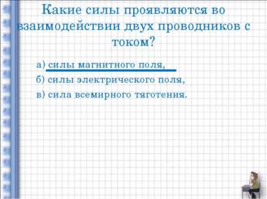 Какие силы проявляются во взаимодействии двух проводников с током? а) силы ма...