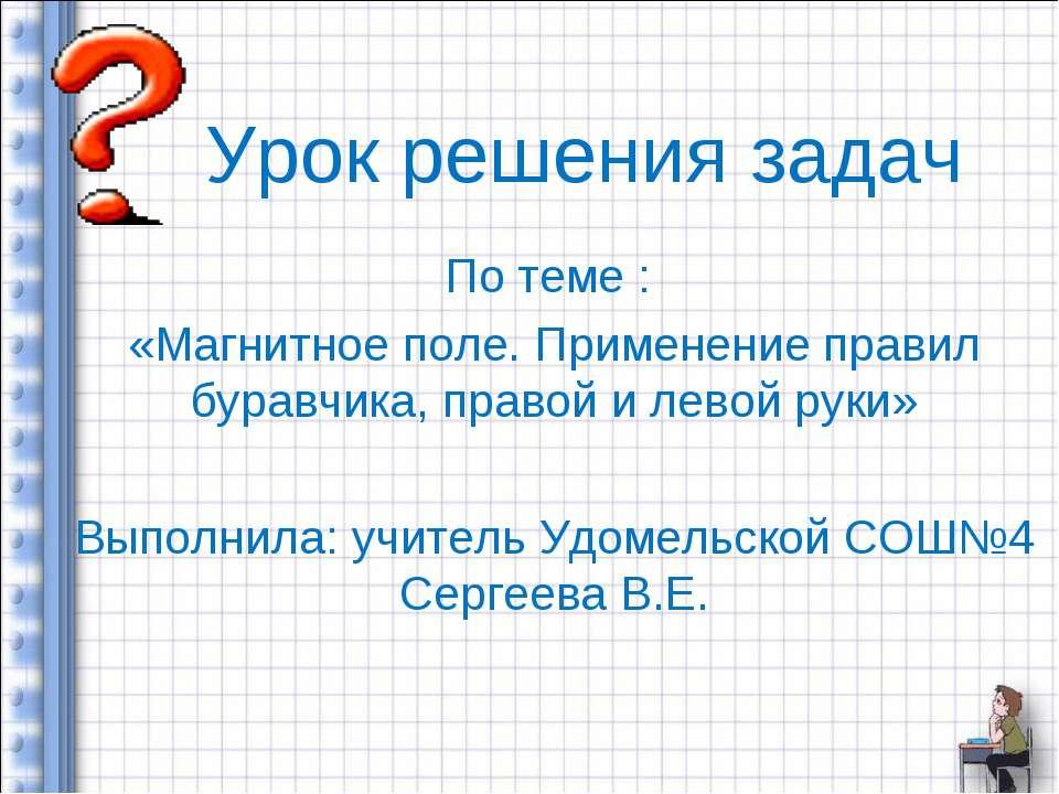 Урок решения задач По теме : «Магнитное поле. Применение правил буравчика, пр...