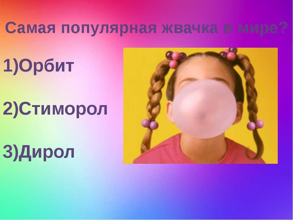 Самая популярная жвачка в мире? 1)Орбит 2)Стиморол 3)Дирол