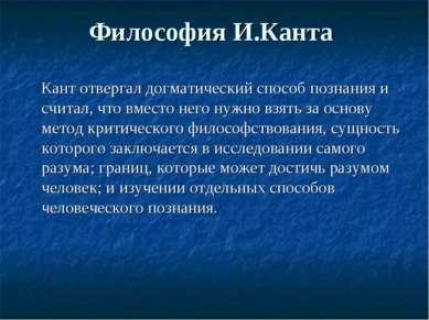 Философия И.Канта Кант отвергал догматический способ познания и считал, что в...