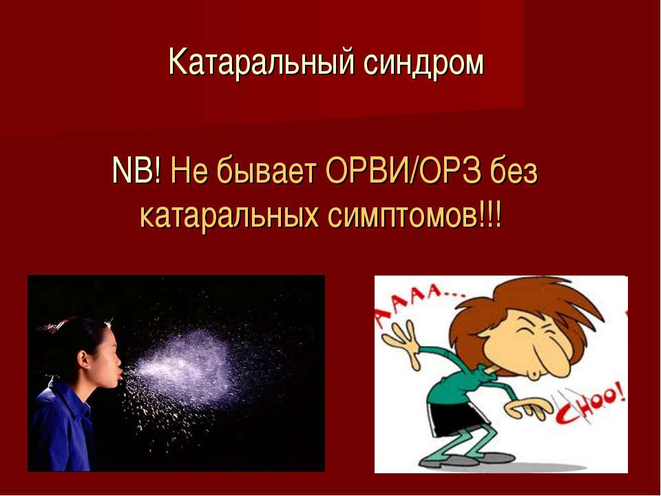 Катаральный синдром NB! Не бывает ОРВИ/ОРЗ без катаральных симптомов!!!