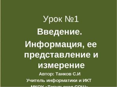Урок №1 Введение. Информация, ее представление и измерение Автор: Танков С.И ...