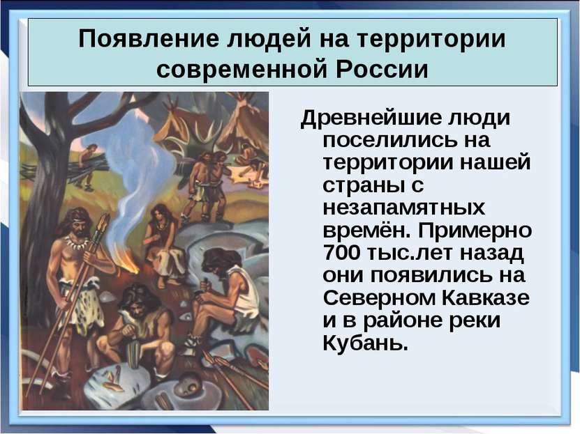 Древнейшие люди поселились на территории нашей страны с незапамятных времён. ...