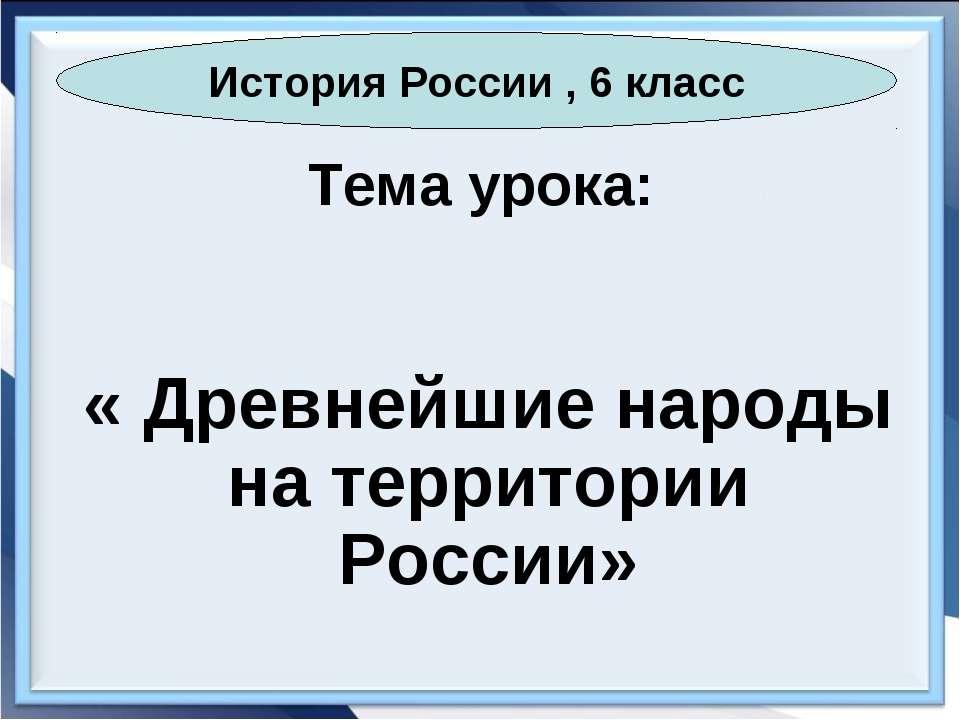 Тема урока: « Древнейшие народы на территории России» История России , 6 класс