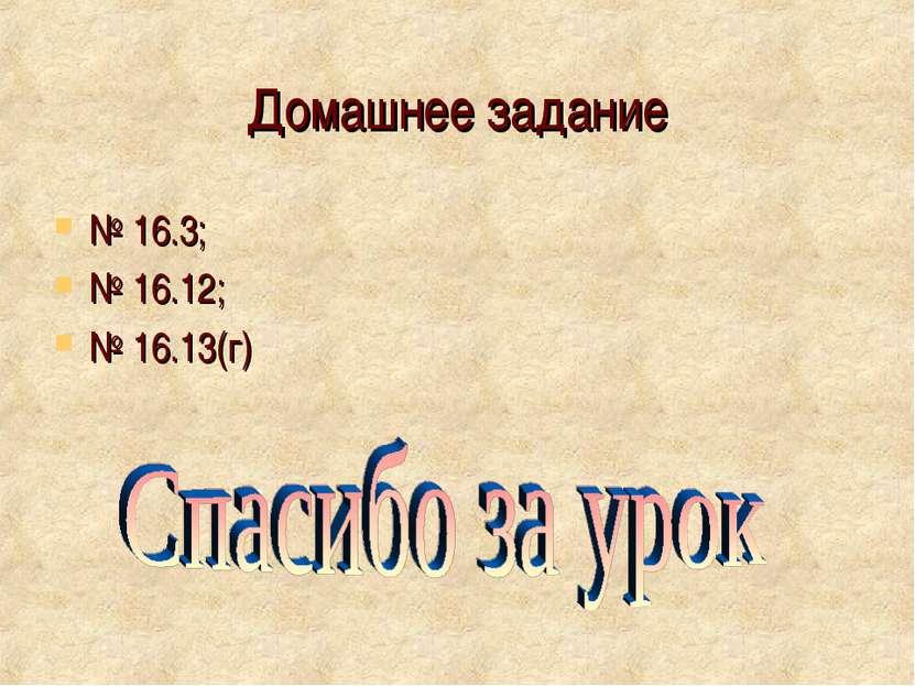 Домашнее задание № 16.3; № 16.12; № 16.13(г)