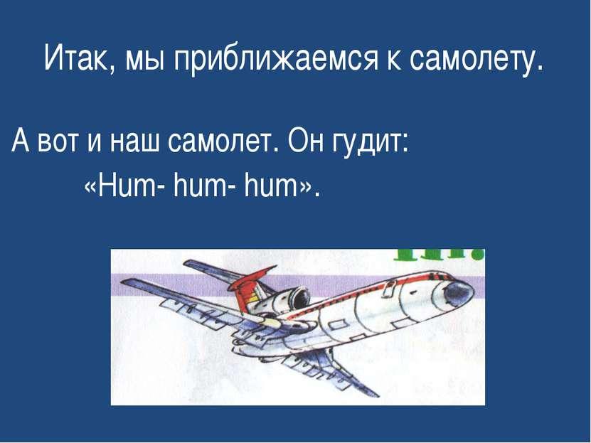 Итак, мы приближаемся к самолету. А вот и наш самолет. Он гудит: «Hum- hum- h...