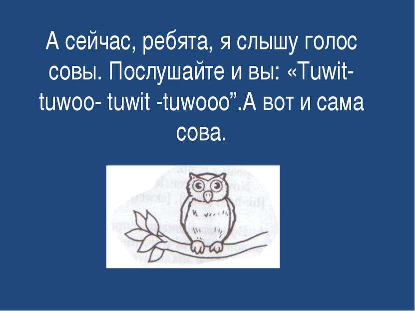 А сейчас, ребята, я слышу голос совы. Послушайте и вы: «Tuwit- tuwoo- tuwit -...
