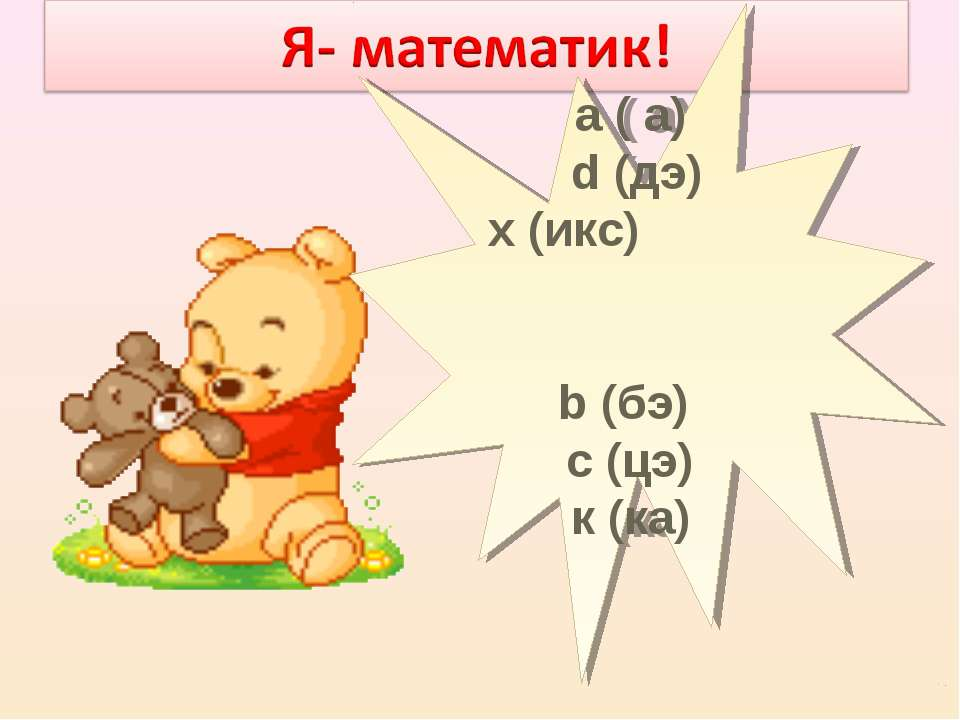 а ( а) d (дэ) х (икс) b (бэ) с (цэ) к (ка)
