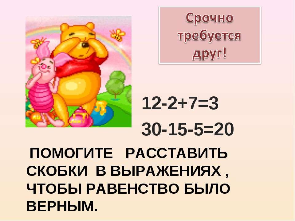 ПОМОГИТЕ РАССТАВИТЬ СКОБКИ В ВЫРАЖЕНИЯХ , ЧТОБЫ РАВЕНСТВО БЫЛО ВЕРНЫМ. 12-2+7...