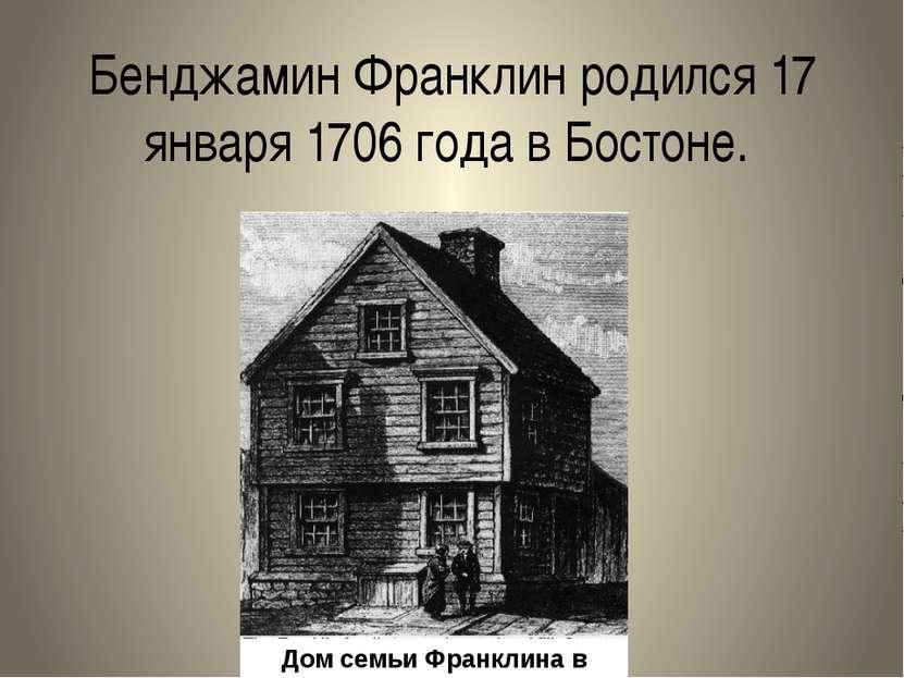 Бенджамин Франклин родился17 января1706 года вБостоне. Дом семьи Франклина...