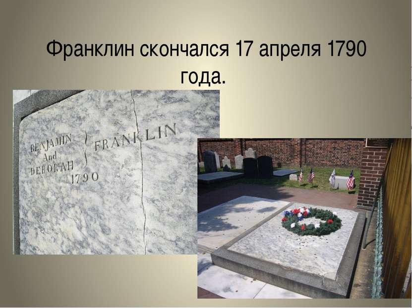 Франклин скончался17 апреля1790 года.