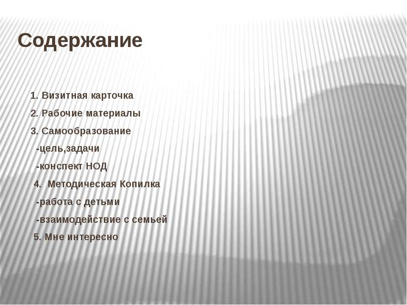 Содержание 1. Визитная карточка 2. Рабочие материалы 3. Самообразование -цель...