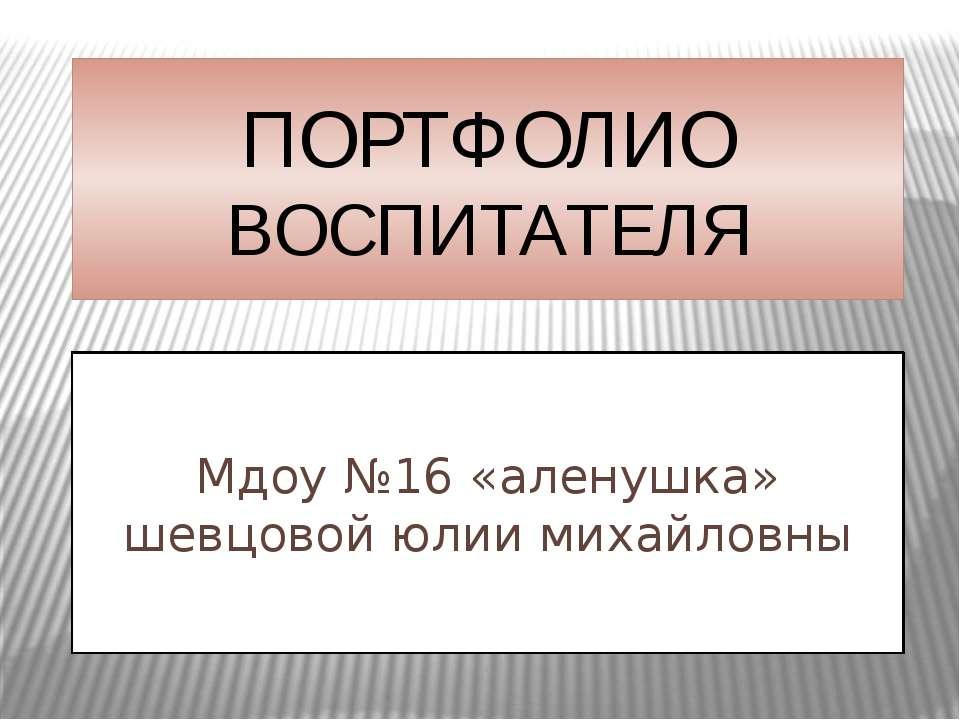 ПОРТФОЛИО ВОСПИТАТЕЛЯ Мдоу №16 «аленушка» шевцовой юлии михайловны