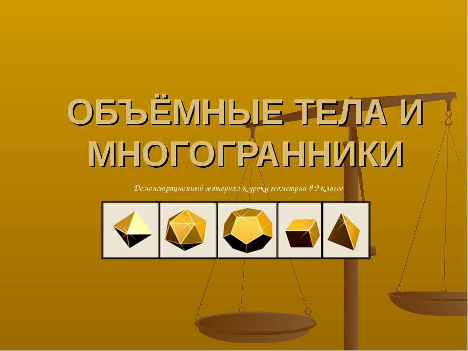 ОБЪЁМНЫЕ ТЕЛА И МНОГОГРАННИКИ Демонстрационный материал к уроку геометрии в 9...