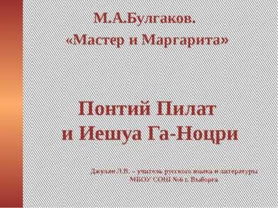 Понтий Пилат и Иешуа Га-Ноцри М.А.Булгаков. «Мастер и Маргарита» Джулан Л.В. ...