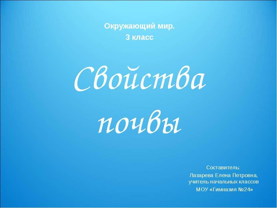 Свойства почвы Составитель: Лазарева Елена Петровна, учитель начальных классо...