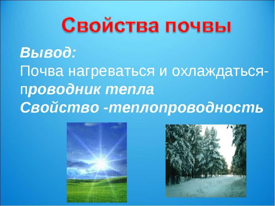 Вывод: Почва нагреваться и охлаждаться- проводник тепла Свойство -теплопровод...