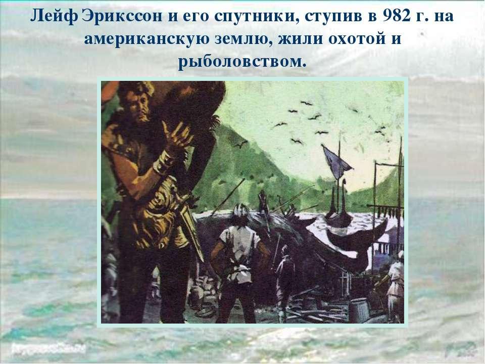 Лейф Эрикссон и его спутники, ступив в 982 г. на американскую землю, жили охо...