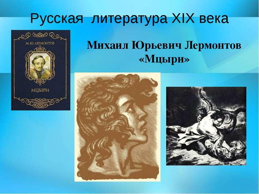 Русская литература ХIX века Михаил Юрьевич Лермонтов «Мцыри»