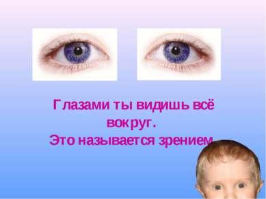Глазами ты видишь всё вокруг. Это называется зрением.