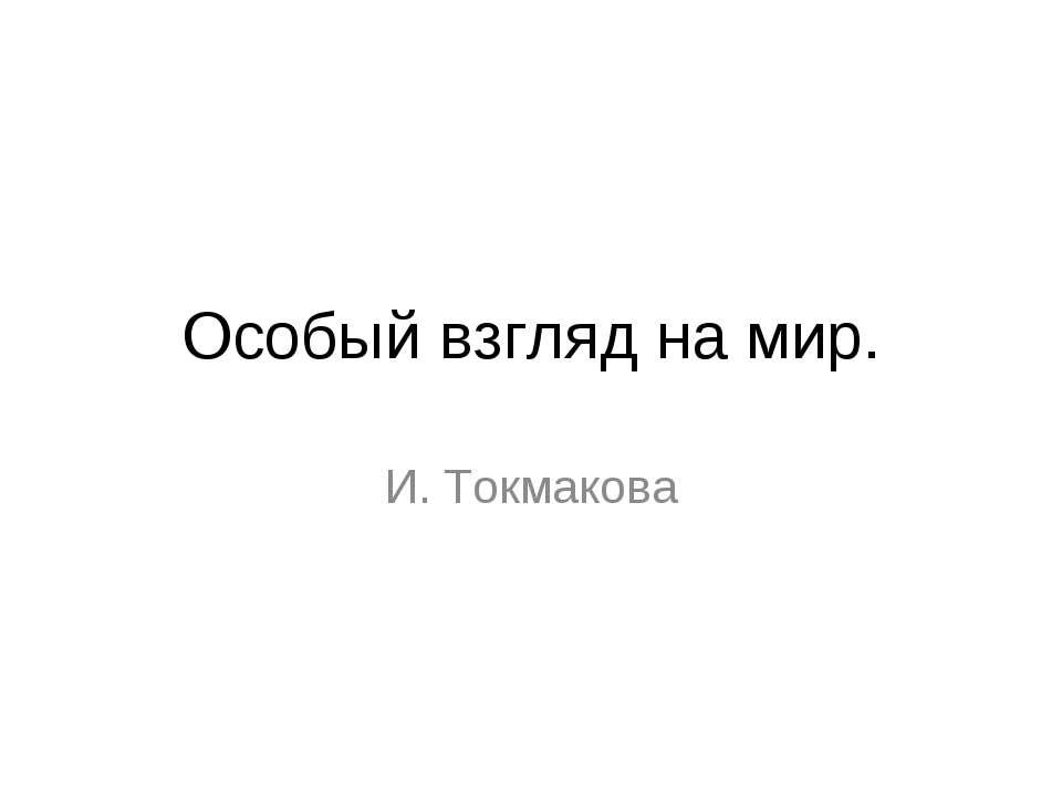 Особый взгляд на мир. И. Токмакова