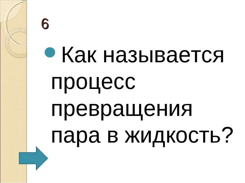 6 Как называется процесс превращения пара в жидкость?