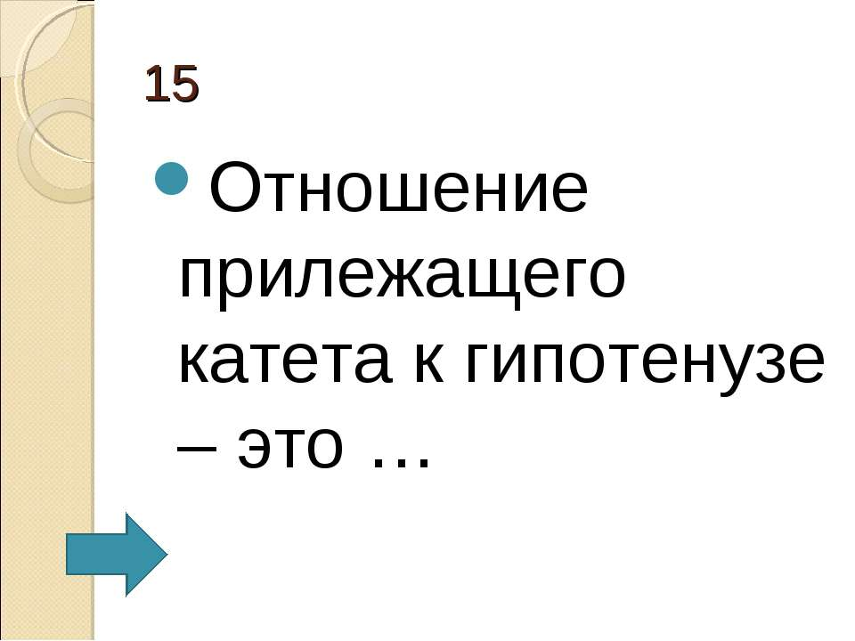 15 Отношение прилежащего катета к гипотенузе – это …